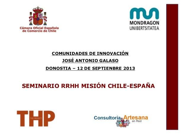 COMUNIDADES DE INNOVACIÓN JOSÉ ANTONIO GALASO DONOSTIA – 12 DE SEPTIENBRE 2013 SEMINARIO RRHH MISIÓN CHILE-ESPAÑA