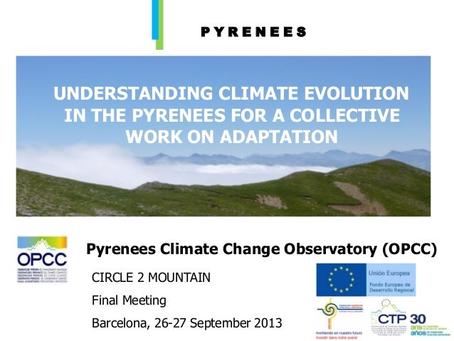 UNDERSTANDING CLIMATE EVOLUTION IN THE PYRENEES FOR A COLLECTIVE WORK ON ADAPTATION CIRCLE 2 MOUNTAIN Final Meeting Barcel...
