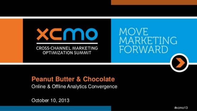 Peanut Butter & Chocolate Online & Offline Analytics Convergence October 10, 2013 #xcmo13