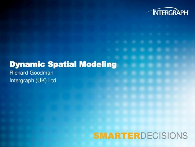 Dynamic Spatial Modeling Richard Goodman Intergraph (UK) Ltd  SMARTERDECISIONS