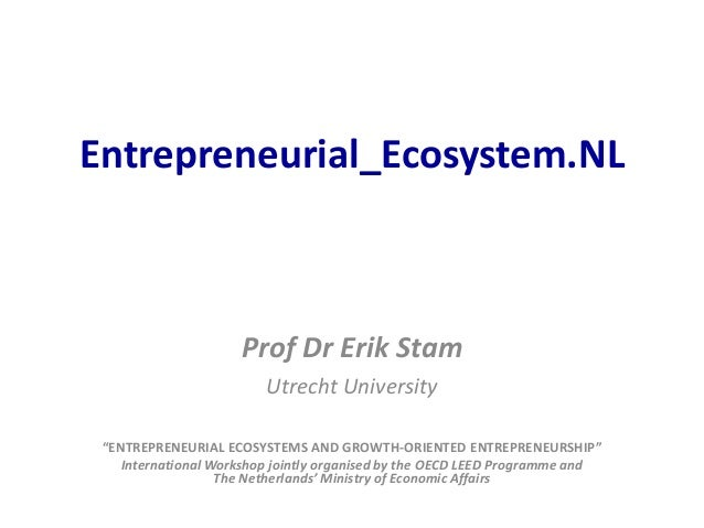 "Entrepreneurial_Ecosystem.NL  Prof Dr Erik Stam Utrecht University ""ENTREPRENEURIAL ECOSYSTEMS AND GROWTH-ORIENTED ENTREPR..."
