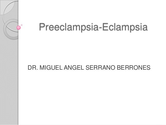 Preeclampsia-Eclampsia  DR. MIGUEL ANGEL SERRANO BERRONES