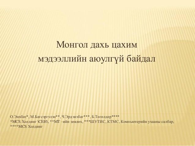 Монгол дахь цахим мэдээллийн аюулгүй байдал  О.Энхбат*, М.Батсэргэлэн**, Ч.Эрдэнэбат***, Б.Төгөлдөр**** *MCS Холдинг CEH, ...