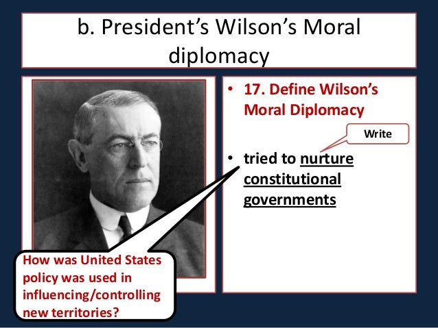 an introduction to the wilsons moralistic diplomacy in the united states Moral diplomacy is a form of diplomacy proposed by us president woodrow  wilson in his 1912 election moral diplomacy is the system in which support is  given.