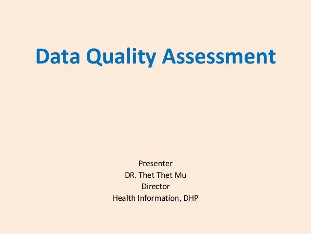Data Quality Assessment  Presenter DR. Thet Thet Mu Director Health Information, DHP