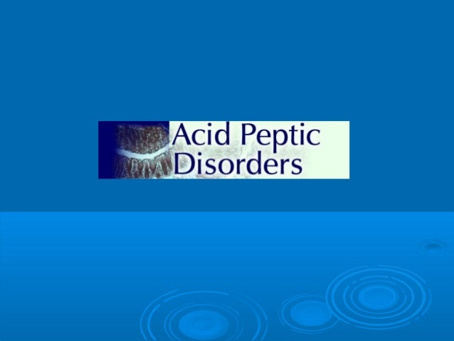 Acid Peptic Disorders Acid peptic disorders include a number of diseases, whose etiology can be linked to gastric secretio...