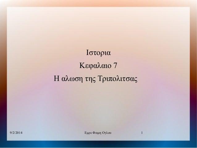Ιστορια Κεφαλαιο 7 Η αλωση της Τριπολιτσας  9/2/2014  Εμρε Φειμη Ογλου  1