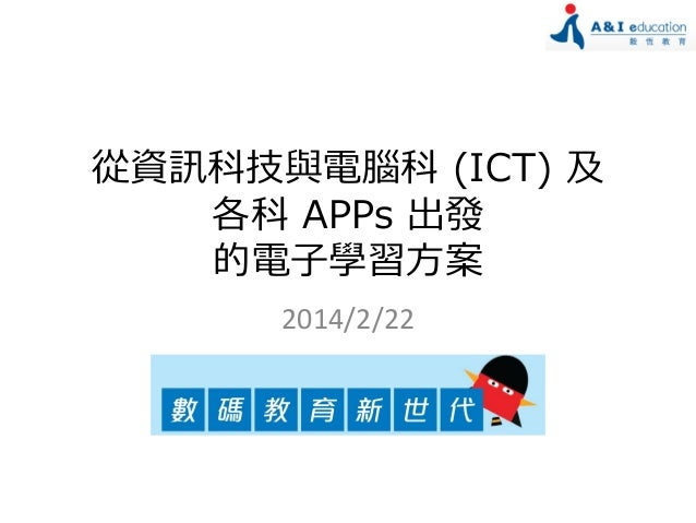 從資訊科技與電腦科 (ICT) 及 各科 APPs 出發 的電子學習方案 2014/2/22