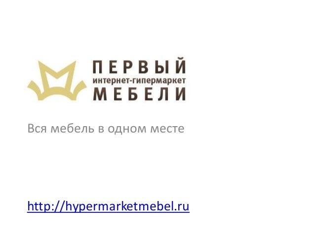 Вся мебель в одном месте http://hypermarketmebel.ru