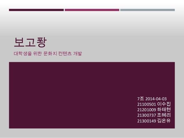 보고퐝 대학생을 위한 문화지 컨텐츠 개발 7조 2014-04-03 21100501 이수진 21201009 하태현 21300737 조혜리 21300149 김온유