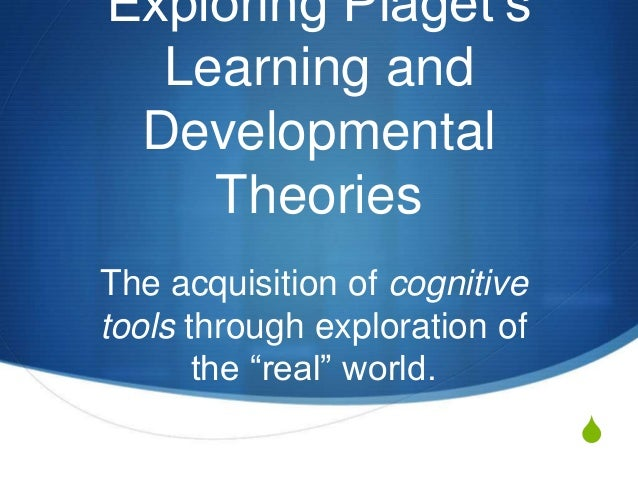 "S Exploring Piaget""s Learning and Developmental Theories The acquisition of cognitive tools through exploration of the ""re..."