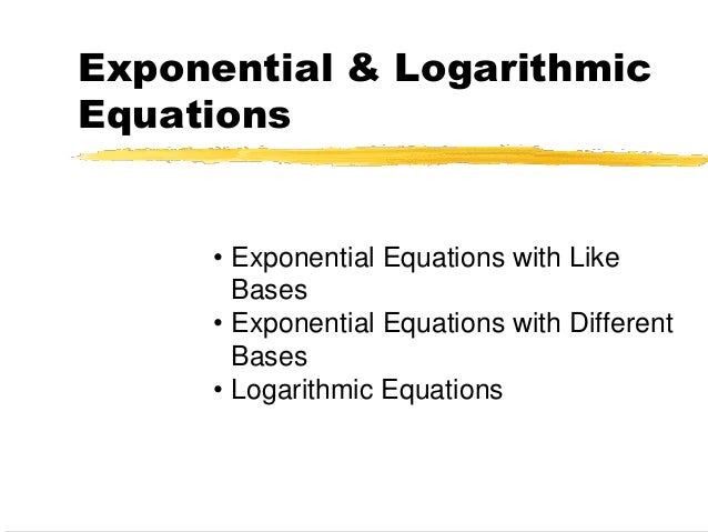 Exponential & Logarithmic Equations • Exponential Equations with Like Bases • Exponential Equations with Different Bases •...