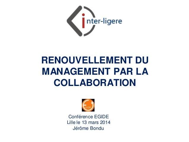 Inter-Ligere SARL - Site: inter-ligere.fr RENOUVELLEMENT DU MANAGEMENT PAR LA COLLABORATION Conférence EGIDE Lille le 13 m...
