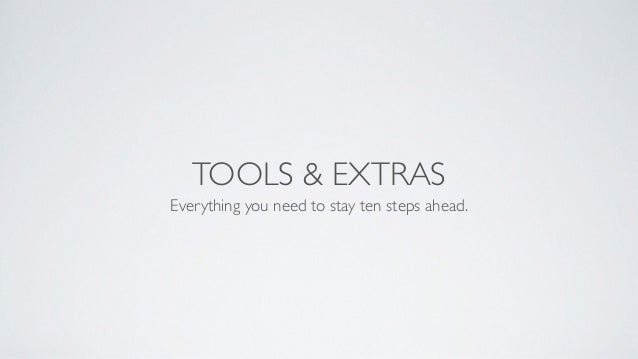 TOOLS & EXTRAS Everything you need to stay ten steps ahead.