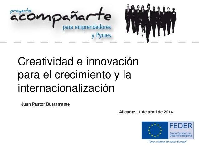 Juan Pastor Bustamante Creatividad e innovación para el crecimiento y la internacionalización Alicante 11 de abril de 2014