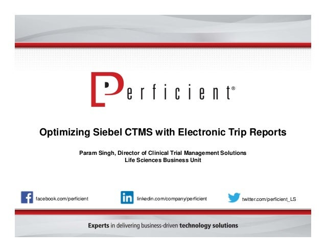Optimizing Siebel CTMS with Electronic Trip Reports Param Singh, Director of Clinical Trial Management Solutions Life Scie...