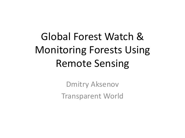 Global Forest Watch & Monitoring Forests Using Remote Sensing Dmitry Aksenov Transparent World