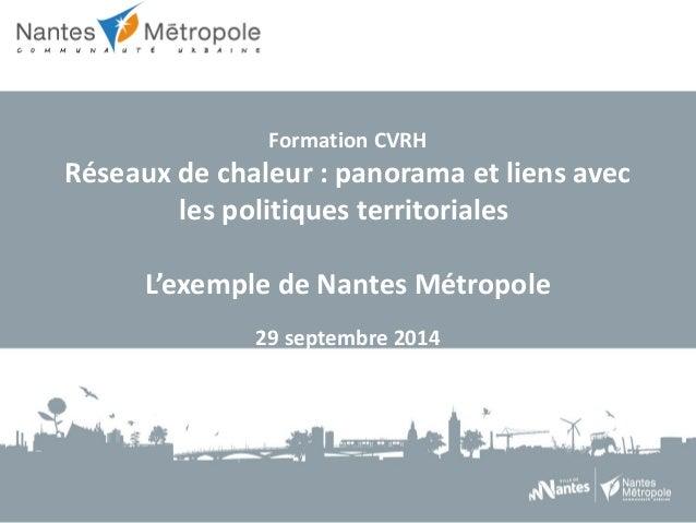 Formation CVRH  Réseaux de chaleur : panorama et liens avec  les politiques territoriales  L'exemple de Nantes Métropole  ...