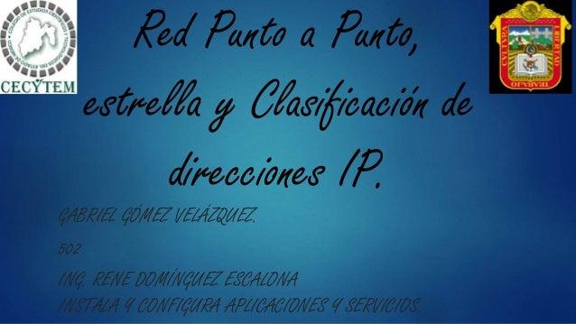Red Punto a Punto, estrella y Clasificación de direcciones IP. GABRIEL GÓMEZ VELÁZQUEZ. 502 ING. RENE DOMÍNGUEZ ESCALONA I...