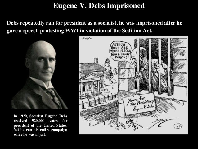 the sedition acts was eugene debs One of the most famous prosecutions under the sedition act during world war i was that of eugene v debs, a pacifist labor organizer and founder of the international workers of the world (iww) who.