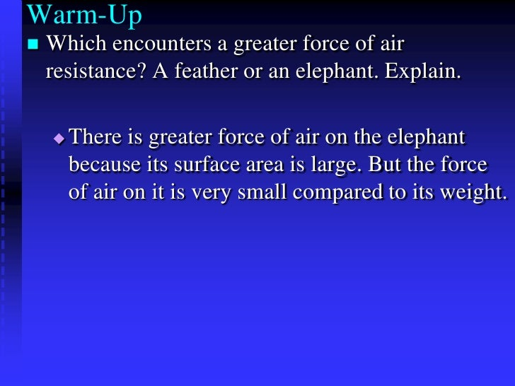 Warm-Up<br />Which encounters a greater force of air resistance? A feather or an elephant. Explain.<br />There is greater ...