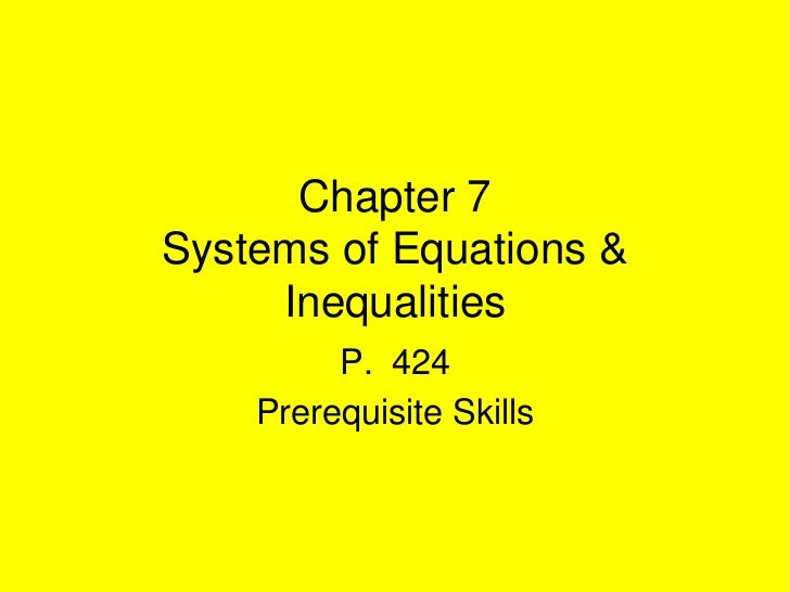 Chapter 7Systems of Equations &     Inequalities         P. 424    Prerequisite Skills