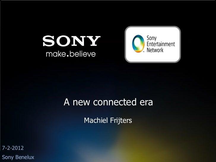 A new connected era                   Machiel Frijters7-2-2012Sony Benelux