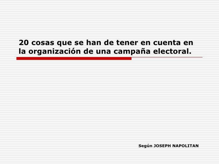 20 cosas que se han de tener en cuenta en la organización de una campaña electoral. <ul><ul><li>Según JOSEPH NAPOLITAN </l...