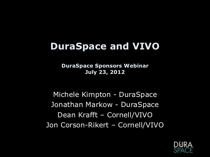 DuraSpace and VIVO    DuraSpace Sponsors Webinar           July 23, 2012  Michele Kimpton - DuraSpace Jonathan Markow - Du...