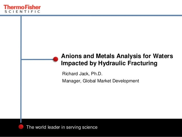 Anions and Metals Analysis for Waters Impacted by Hydraulic Fracturing Richard Jack, Ph.D. Manager, Global Market Developm...