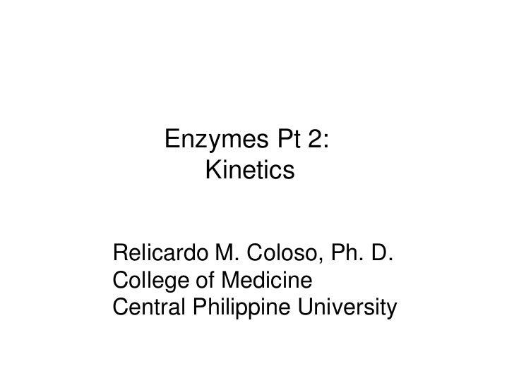 Enzymes Pt 2:        KineticsRelicardo M. Coloso, Ph. D.College of MedicineCentral Philippine University
