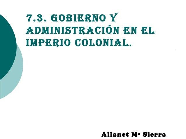 7.3. Gobierno yadministración en elimperio colonial.Alianet Mª Sierra