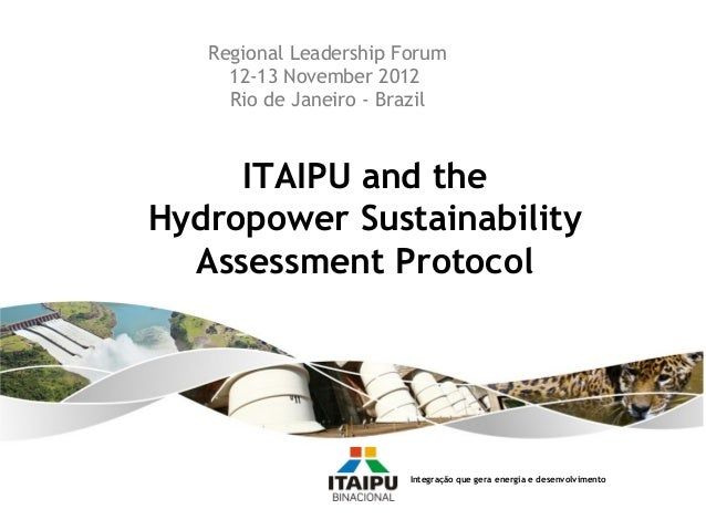 Regional Leadership Forum     12-13 November 2012     Rio de Janeiro - Brazil     ITAIPU and theHydropower Sustainability ...