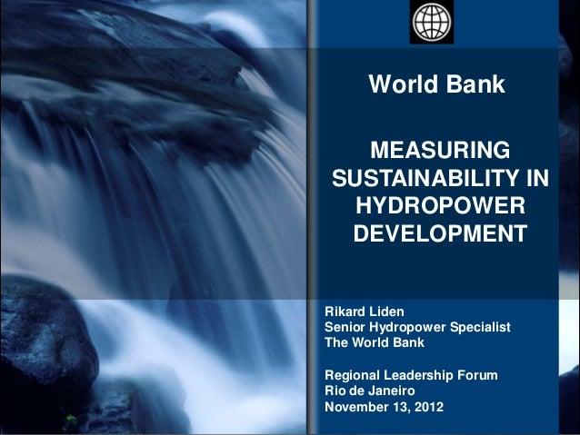 World Bank    MEASURING SUSTAINABILITY IN   HYDROPOWER  DEVELOPMENTRikard LidenSenior Hydropower SpecialistThe World BankR...