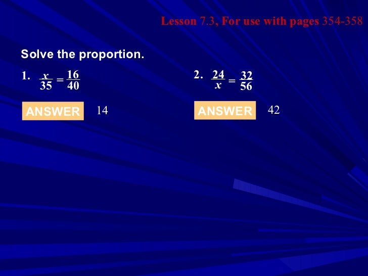 Lesson  7.3 , For use with pages  354-358 Solve the proportion. ANSWER 14 ANSWER 42 1.   x 35 = 16 40 2. 24 x = 32 56