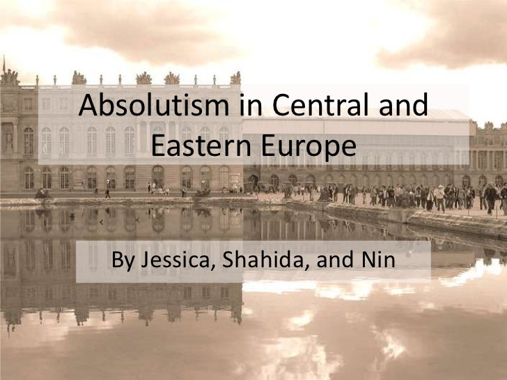 Absolutism in Central and Eastern Europe<br />By Jessica, Shahida, and Nin<br />