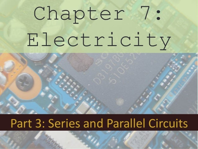 Chapter 7:   ElectricityPart 3: Series and Parallel Circuits