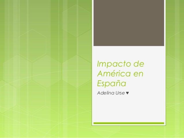 Impacto deAmérica enEspañaAdelina Urse ♥