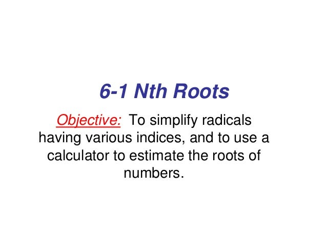 6-1 Nth Roots Objective: To simplify radicals having various indices, and to use a calculator to estimate the roots of num...