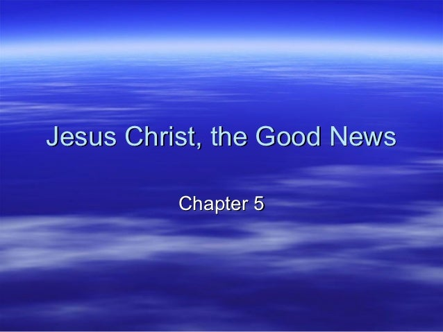 Jesus Christ, the Good News          Chapter 5