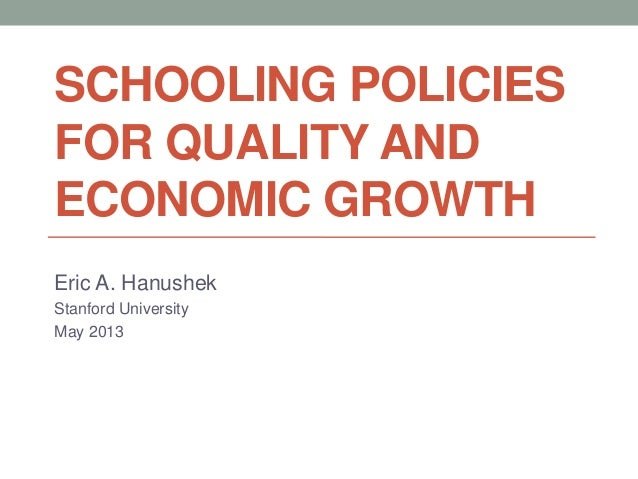 SCHOOLING POLICIESFOR QUALITY ANDECONOMIC GROWTHEric A. HanushekStanford UniversityMay 2013
