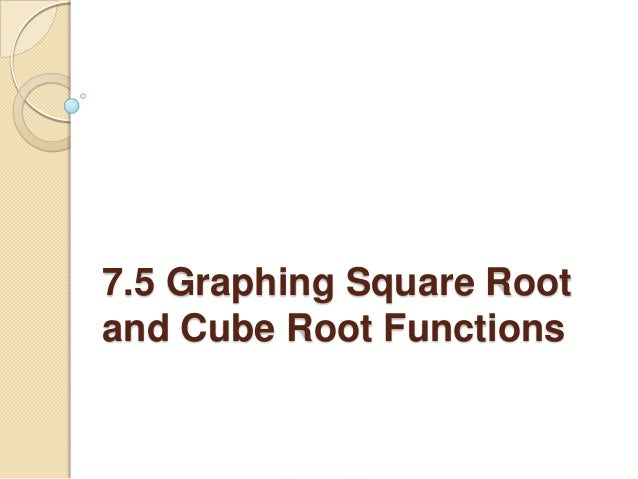 7.5 graphing square root and cube root functions