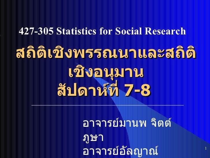 สถิติเชิงพรรณนาและสถิติเชิงอนุมาน สัปดาห์ที่  7-8  <ul><ul><li></li></ul></ul>427-305 Statistics for Social Research อาจาร...