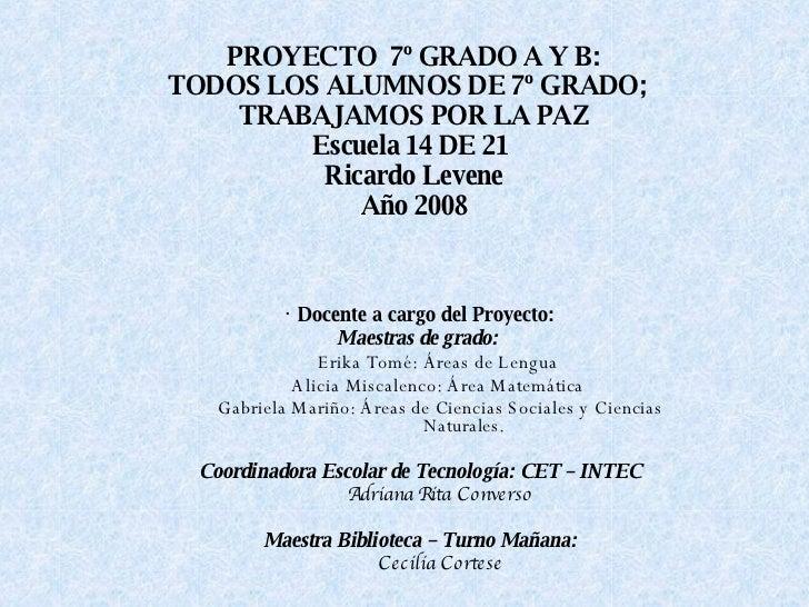 PROYECTO  7º GRADO A Y B: TODOS LOS ALUMNOS DE 7º GRADO;  TRABAJAMOS POR LA PAZ Escuela 14 DE 21  Ricardo Levene Año 2008 ...