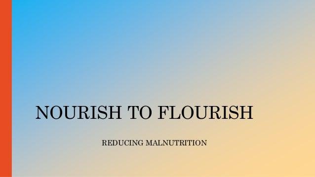 NOURISH TO FLOURISH REDUCING MALNUTRITION
