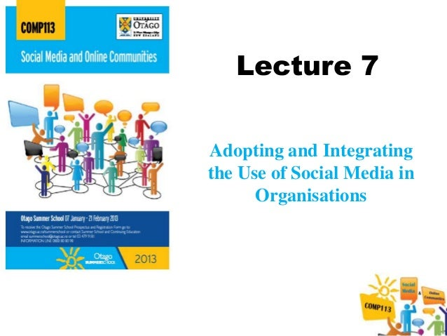 Lecture 7Adopting and Integratingthe Use of Social Media in      Organisations