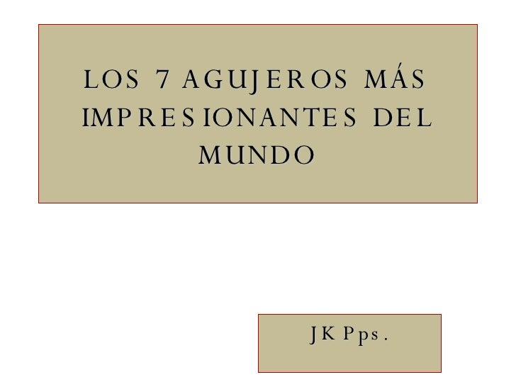 LOS 7 AGUJEROS MÁS IMPRESIONANTES DEL MUNDO JK Pps.