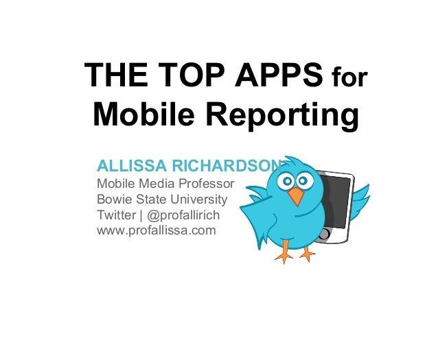 THE TOP APPS forMobile ReportingALLISSA RICHARDSONMobile Media ProfessorBowie State UniversityTwitter | @profallirichwww.p...