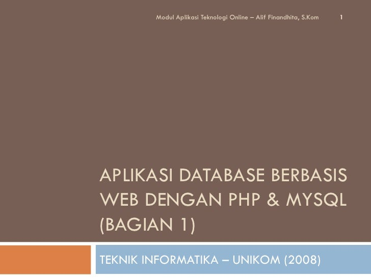 Modul Aplikasi Teknologi Online – Alif Finandhita, S.Kom   1APLIKASI DATABASE BERBASISWEB DENGAN PHP & MYSQL(BAGIAN 1)TEKN...