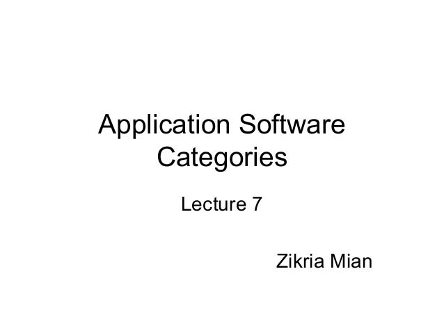 Application SoftwareCategoriesLecture 7Zikria Mian